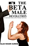 The Beta Male Revolution by Alan Roger Currie