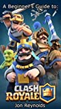Clash Royale: A Beginner's Strategy Guide to Tips & Tricks, Winning Games, and Earning Trophies (Clash Royale Guides Book 2)
