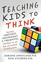 Teaching Kids to Think: Raising Confident, Independent, and Thoughtful Children in an Age of Instant Gratification