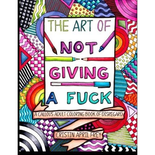 The Art Of Not Giving A Fuck A Callous Adult Coloring Book Of