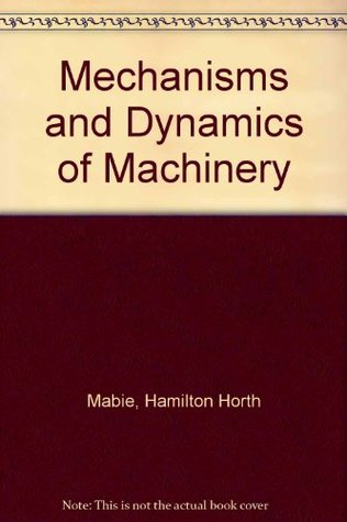 Mechanisms and Dynamics of Machinery by Hamilton Horth Mabie