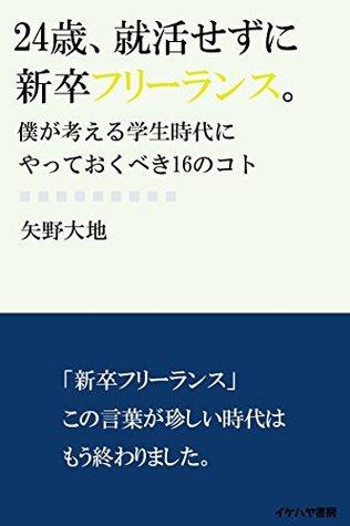 24sai syukatsu sezuni shinsotsu freelance: boku ga kangaeru gakusei zidai ni yatte okubeki 16 no koto (ikehaya bookstore)