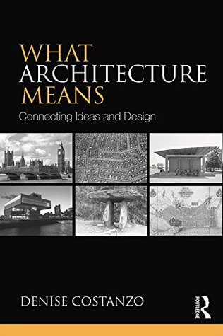What Architecture Means: Connecting Ideas and Design Denise Costanzo