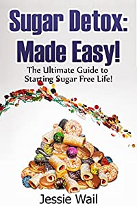 Sugar Detox: Made Easy!: The Ultimate Guide to Starting Sugar Free Life! (Detox Your Body, Sugar Free Diet, Healthy Life Book 1)