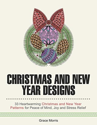 Christmas and New Year Designs: 33 Heartwarming Christmas and New Year Patterns for Peace of Mind, Joy and Stress Relief (Creativity, Stress Free, Merry Christmas, New Year)