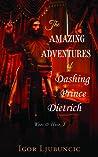 The Amazing Adventures of Dashing Prince Dietrich by Igor  Ljubuncic