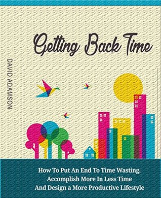 Getting Back Time: How to Put an End to Time Wasting, Accomplish More in Less Time and Design a More Productive Lifestyle