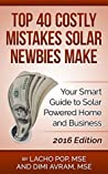 Top 40 Costly Mistakes Solar Newbies Make: Your Smart Guide to Solar Powered Home and Business 2016 Edition