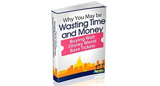 Why You May Be Wasting Time And Money Buying Walt Disney World Base Tickets (The Orlando Vacation I Deserve! Book 3)