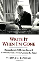 Write It When I'm Gone: Remarkable Off-the-Record Conversations with Gerald R. Ford