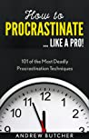 How to Procrastinate ... Like a Pro!: 101 of the Most Deadly Procrastination Techniques