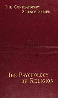 The Psychology of Religion: An Empirical Study of the Growth of Religious Consciousness