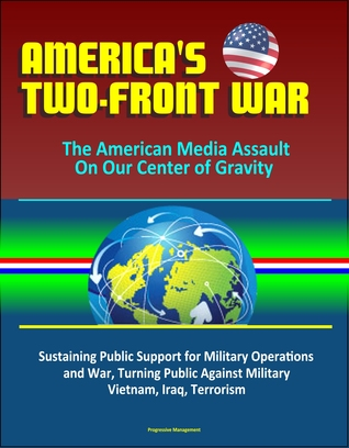 America's Two-Front War: The American Media Assault On Our Center of Gravity - Sustaining Public Support for Military Operations and War, Turning Public Against Military, Vietnam, Iraq, Terrorism