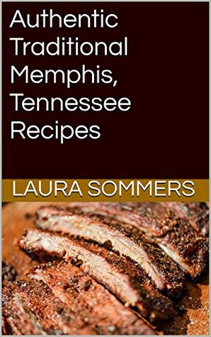 Authentic Traditional Memphis, Tennessee Recipes: Recipes from Beale Street That isn't just Southern Style Memphis Barbecue and Elvis Sandwiches (Cooking Around the World Book 5)