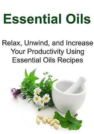 Essential Oils: Relax, Unwind, and Increase Your Productivity Using Essential Oils Recipes: (Essential Oils, Aromatherapy, Herbal Remedies, Supplements, Healing, Vitamins, Essential Oils Recipes)
