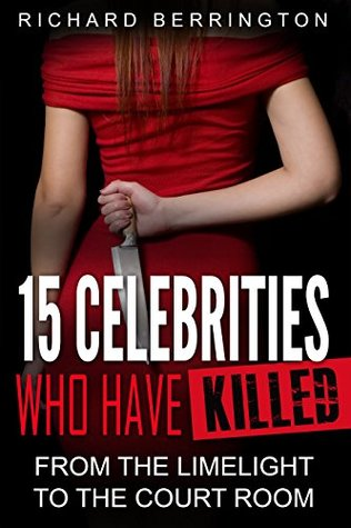 15 Celebrities Who Have Killed : From The Limelight To The Court Room (Serial Killers - Murderer - Criminals Crimes - True Evil - Horror Stories - True Crimes - Violent Crimes)
