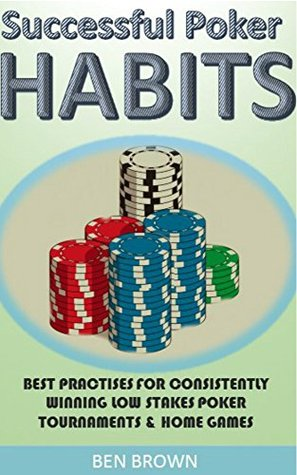 Poker: Successful Poker Habits & Best Practices For Consistently Winning Low StakesTournaments & Home Games (Texas Hold'em, Simple Poker Maths, Winning Strategies,Poker Tournaments)