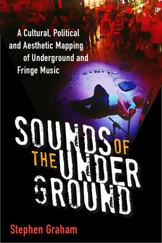 Sounds of the Underground: A Cultural, Political and Aesthetic Mapping of Underground and Fringe Music