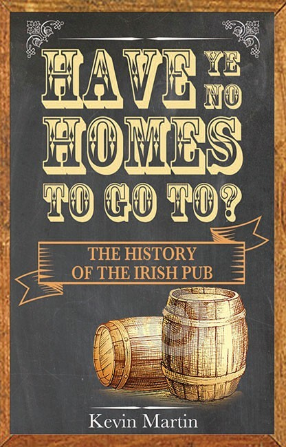 Have Ye No Homes To Go To  The History of the Irish Pub