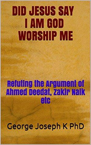Did Jesus Say I Am God Worship Me: Refuting the Argument of Ahmed Deedat, Zakir Naik etc