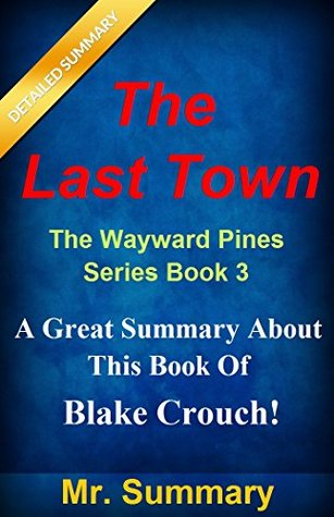 The Last Town: The Wayward Pines Series Book 3 -- A Great Summary About This Book Of Blake Crouch! (Wayward Pines Trilogy Summary: The Last Town--Summary; ... Pines, Book, Paperback, Audible, Audiobook)