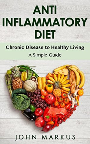 Anti Inflammatory Diet: Chronic Disease to Healthy Living - A Simple Guide (Chronic Pain, Arthritis, Joint Pain)