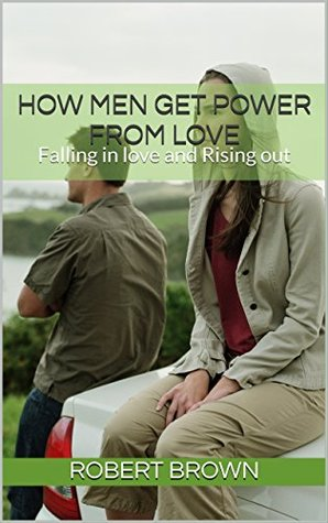How Men Get Power From Love: Falling in love and Rising out