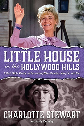 Little House in the Hollywood Hillls A Bad Girl's Guide to Becoming Miss Beadle, Mary X, and Me