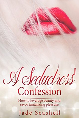 A Seductress' Confession: How to leverage beauty and savor tantalizing pleasure