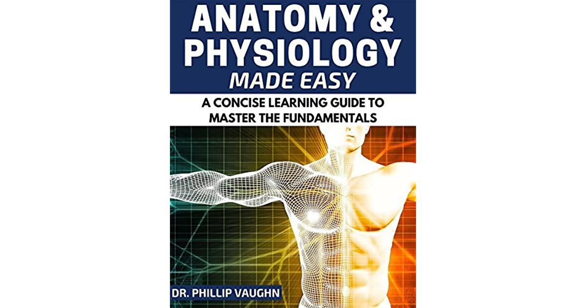 Anatomy and Physiology: Anatomy and Physiology Made Easy: A Concise ...