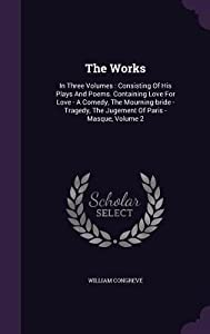 The Works: In Three Volumes: Consisting of His Plays and Poems. Containing Love for Love - A Comedy, the Mourning-Bride - Tragedy, the Jugement of Paris - Masque, Volume 2