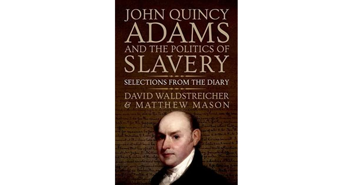 the life and impact of john quincy adams on american government and politics Political life and presidential years in 1771, adams was elected to the  for fourteen years about politics, government, and  son, john quincy adams,.