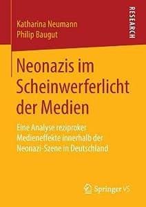 Neonazis Im Scheinwerferlicht Der Medien: Eine Analyse Reziproker Medieneffekte Innerhalb Der Neonazi-Szene in Deutschland