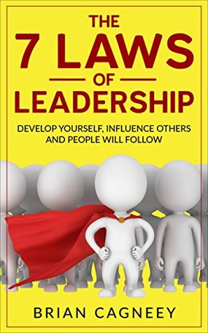 Leadership The 7 Laws Of Leadership Develop Yourself Influence Others And People Will Follow By Brian Cagneey