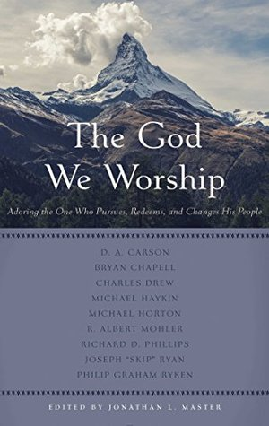 The God We Worship: Adoring the One Who Pursues, Redeems, and Changes His People (Best of Philadelphia Conference on Reformed Theology)
