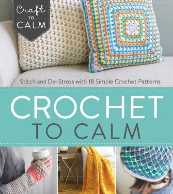 Crochet to Calm Stitch and De-Stress with 18 Simple Crochet Patterns