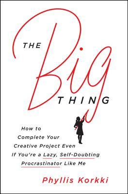The-Big-Thing-How-to-Complete-Your-Creative-Project-Even-If-You-re-a-Lazy-Self-Doubting-Procrastinator-like-Me
