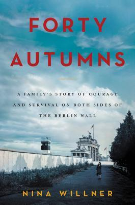 Forty Autumns: A Family's Story of Courage and Survival on Both Sides of the Berlin Wall