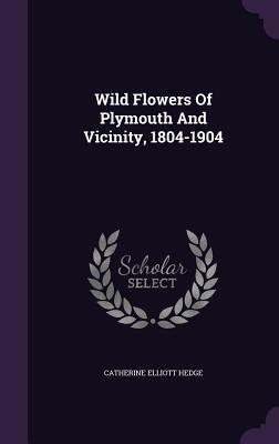 Wild Flowers of Plymouth and Vicinity, 1804-1904  by  Catherine Elliott Hedge