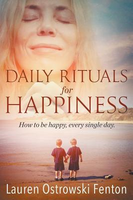 Daily Rituals for Happiness: How to Be Happy, Every Single Day Lauren L Ostrowski Fenton