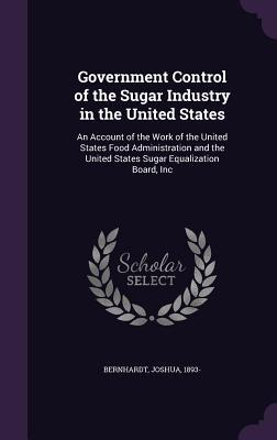 Government Control of the Sugar Industry in the United States: An Account of the Work of the United States Food Administration and the United States Sugar Equalization Board, Inc