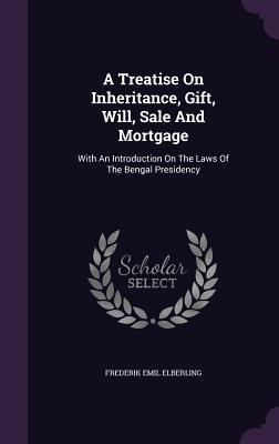 A Treatise on Inheritance, Gift, Will, Sale and Mortgage: With an Introduction on the Laws of the Bengal Presidency Frederik Emil Elberling