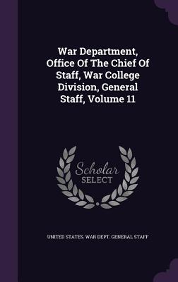 War Department, Office of the Chief of Staff, War College Division, General Staff, Volume 11
