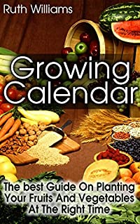 Growing Calender: The Best Guide On Planting Your Fruits and Vegetables at the Right Time!: (Organic Gardening For Beginners, Planting Calendar) (Best Gardening Guide)