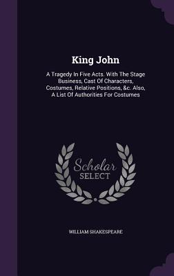 King John: A Tragedy in Five Acts. with the Stage Business, Cast of Characters, Costumes, Relative Positions, &C. Also, a List of Authorities for Costumes