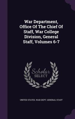War Department, Office of the Chief of Staff, War College Division, General Staff, Volumes 6-7