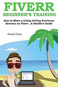 FIVERR BEGINNER'S TRAINING: How to Make a Living Selling Freelance Services on Fiverr...A Newbie's Guide