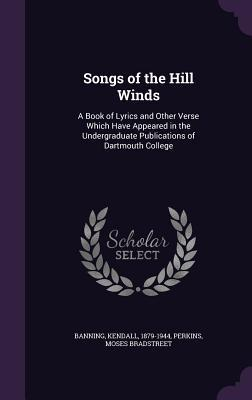 Songs of the Hill Winds: A Book of Lyrics and Other Verse Which Have Appeared in the Undergraduate Publications of Dartmouth College Kendall Banning