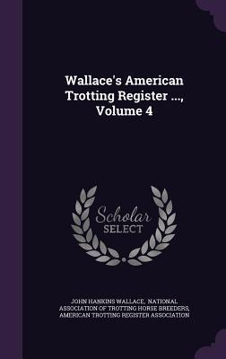 Wallaces American Trotting Register ..., Volume 4 John Hankins Wallace