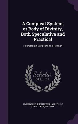 A Compleat System, or Body of Divinity, Both Speculative and Practical: Founded on Scripture and Reason Philippus van Limborch
